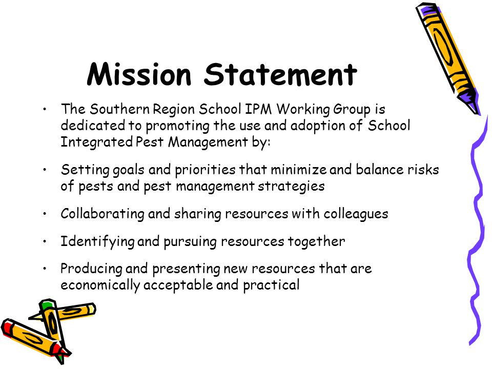 Mission Statement The Southern Region School IPM Working Group is dedicated to promoting the use and adoption of School Integrated Pest Management by: Setting goals and priorities that minimize and balance risks of pests and pest management strategies Collaborating and sharing resources with colleagues Identifying and pursuing resources together Producing and presenting new resources that are economically acceptable and practical