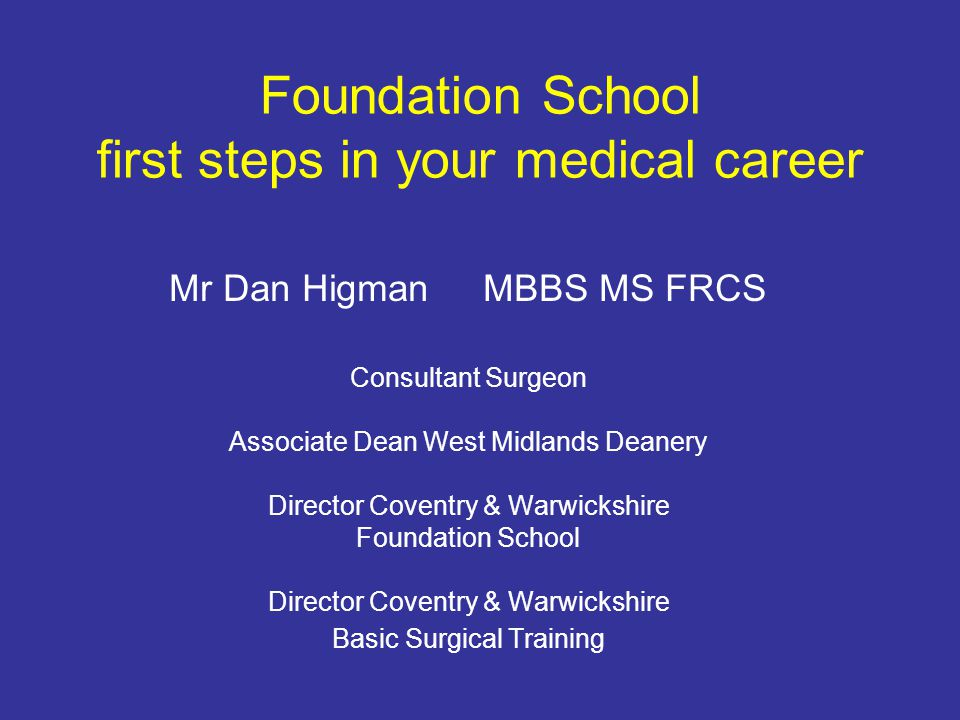Foundation School first steps in your medical career Mr Dan Higman MBBS MS FRCS Consultant Surgeon Associate Dean West Midlands Deanery Director Coventry & Warwickshire Foundation School Director Coventry & Warwickshire Basic Surgical Training