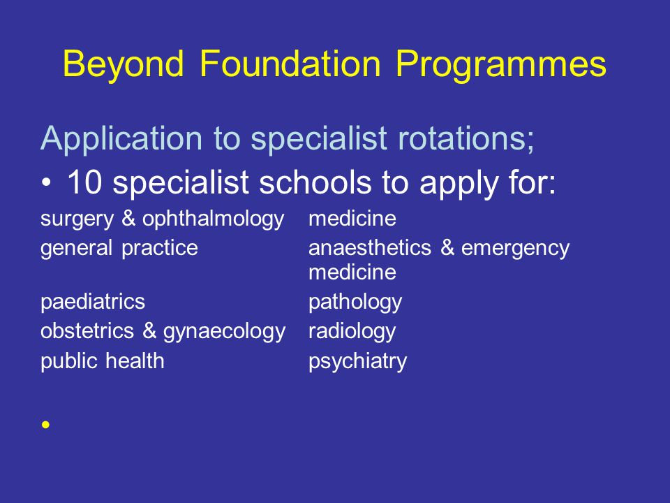 Beyond Foundation Programmes Application to specialist rotations; 10 specialist schools to apply for: surgery & ophthalmologymedicine general practiceanaesthetics & emergency medicine paediatricspathology obstetrics & gynaecologyradiology public healthpsychiatry