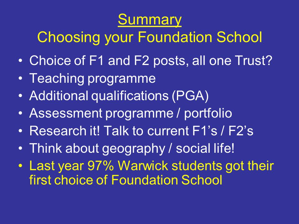Summary Choosing your Foundation School Choice of F1 and F2 posts, all one Trust? Teaching programme Additional qualifications (PGA) Assessment progra