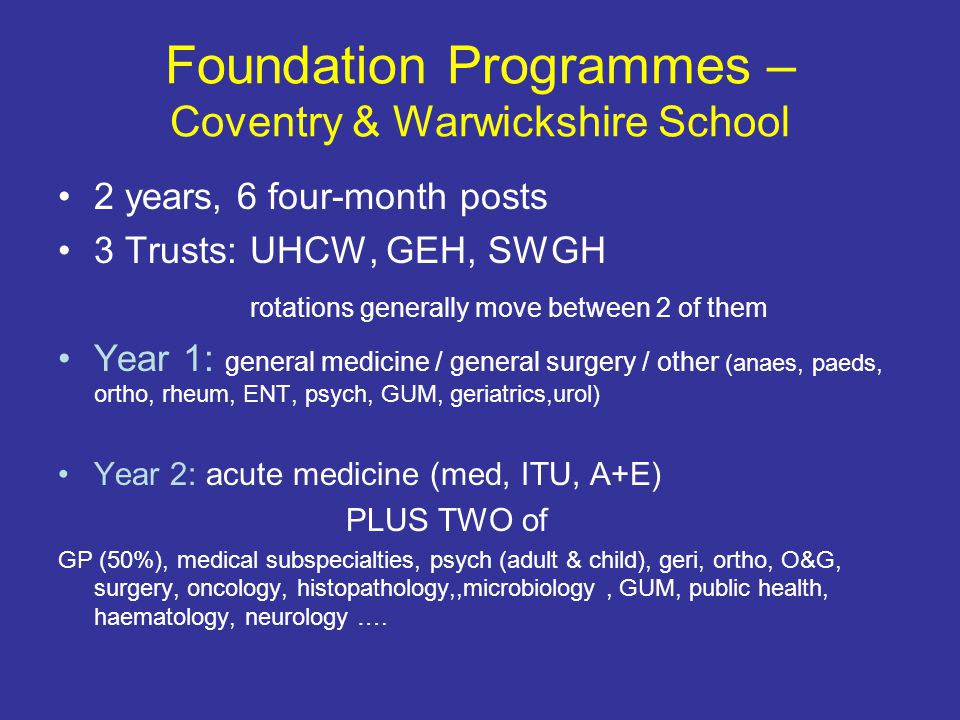 Foundation Programmes – Coventry & Warwickshire School 2 years, 6 four-month posts 3 Trusts: UHCW, GEH, SWGH rotations generally move between 2 of the