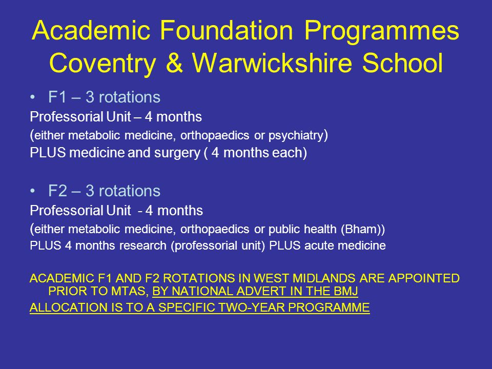 Academic Foundation Programmes Coventry & Warwickshire School F1 – 3 rotations Professorial Unit – 4 months ( either metabolic medicine, orthopaedics or psychiatry ) PLUS medicine and surgery ( 4 months each) F2 – 3 rotations Professorial Unit - 4 months ( either metabolic medicine, orthopaedics or public health (Bham)) PLUS 4 months research (professorial unit) PLUS acute medicine ACADEMIC F1 AND F2 ROTATIONS IN WEST MIDLANDS ARE APPOINTED PRIOR TO MTAS, BY NATIONAL ADVERT IN THE BMJ ALLOCATION IS TO A SPECIFIC TWO-YEAR PROGRAMME