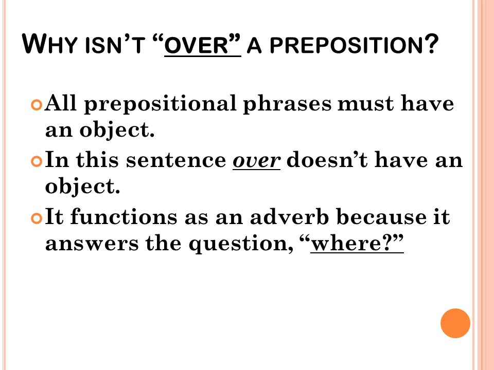 """W HY ISN ' T """" OVER """" A PREPOSITION ? All prepositional phrases must have an object. In this sentence over doesn't have an object. It functions as an"""