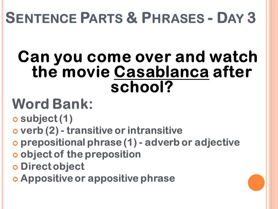 S ENTENCE P ARTS & P HRASES - D AY 3 Can you come over and watch the movie Casablanca after school? Word Bank: subject (1) verb (2) - transitive or in