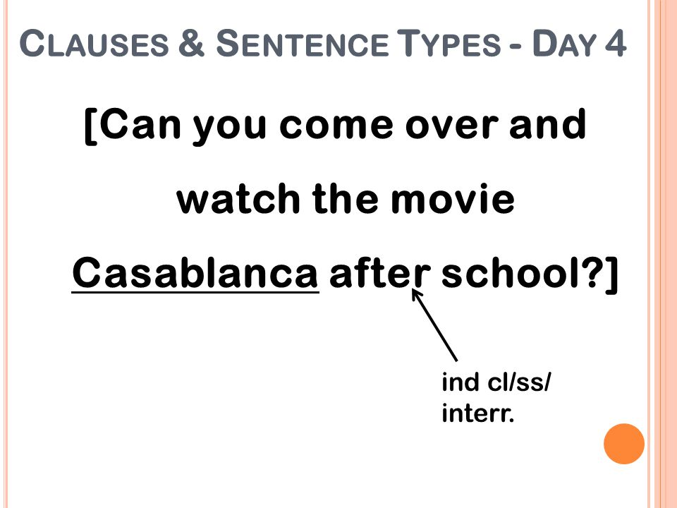 [Can you come over and watch the movie Casablanca after school?] ind cl/ss/ interr. C LAUSES & S ENTENCE T YPES - D AY 4