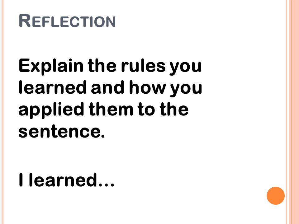 R EFLECTION Explain the rules you learned and how you applied them to the sentence. I learned…