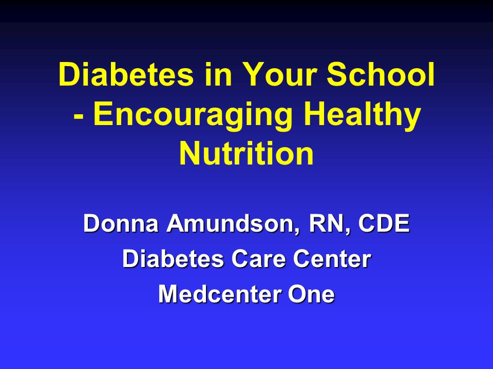 Diabetes in Your School - Encouraging Healthy Nutrition Donna Amundson, RN, CDE Diabetes Care Center Medcenter One
