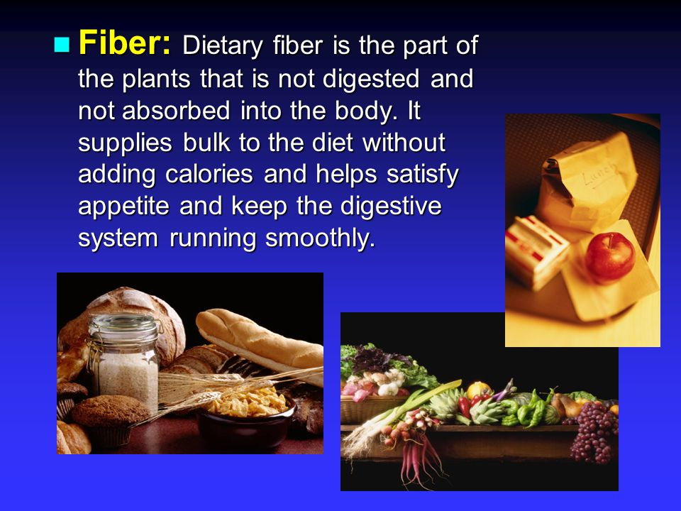 Fiber: Dietary fiber is the part of the plants that is not digested and not absorbed into the body. It supplies bulk to the diet without adding calori