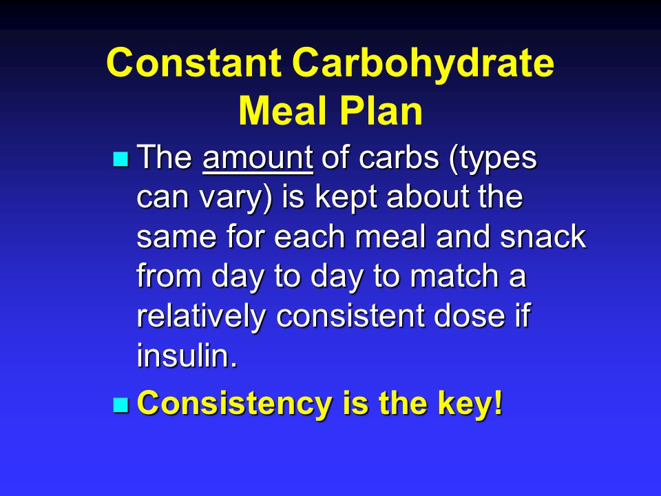 Constant Carbohydrate Meal Plan The amount of carbs (types can vary) is kept about the same for each meal and snack from day to day to match a relativ