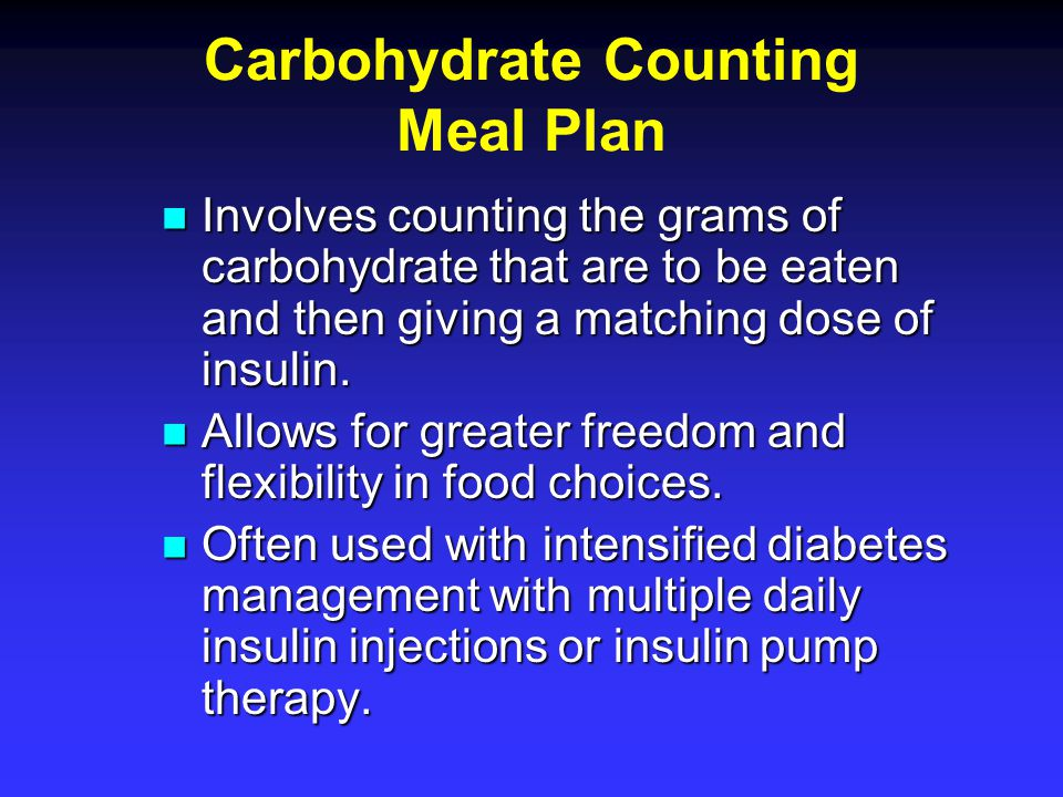 Carbohydrate Counting Meal Plan Involves counting the grams of carbohydrate that are to be eaten and then giving a matching dose of insulin. Involves
