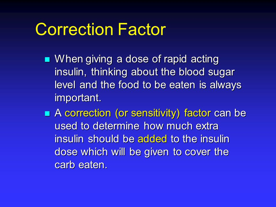 The correction (or sensitivity) factor refers to the amount of insulin needed to correct a blood sugar level The correction (or sensitivity) factor refers to the amount of insulin needed to correct a blood sugar level The goal is to return the blood sugar level into the desired range The goal is to return the blood sugar level into the desired range