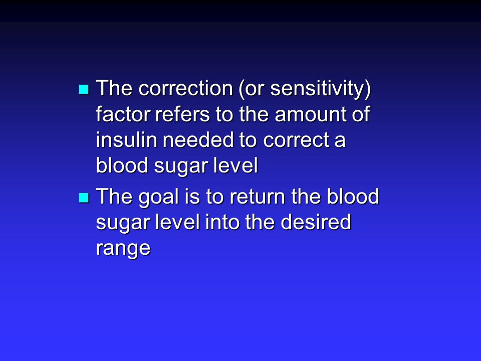 The most common correction dose is one unit of rapid acting insulin per 50mg/dl of blood sugar above 100mg/dl.