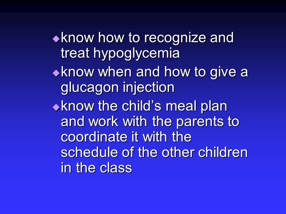  know how to recognize and treat hypoglycemia  know when and how to give a glucagon injection  know the child's meal plan and work with the parents