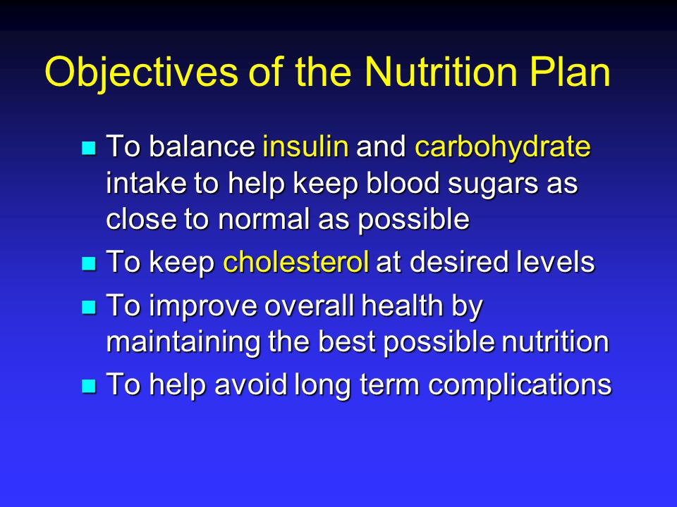 Objectives of the Nutrition Plan To balance insulin and carbohydrate intake to help keep blood sugars as close to normal as possible To balance insuli