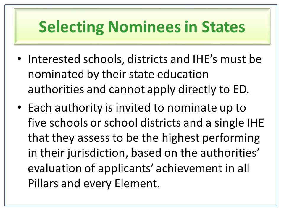 Selecting Nominees in States Interested schools, districts and IHE's must be nominated by their state education authorities and cannot apply directly to ED.