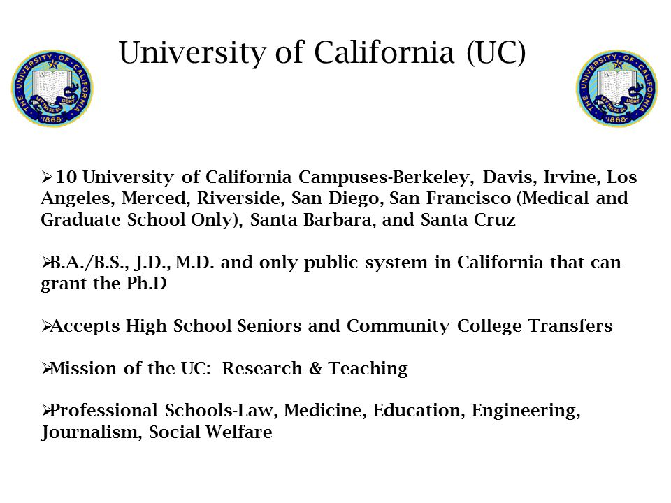  10 University of California Campuses-Berkeley, Davis, Irvine, Los Angeles, Merced, Riverside, San Diego, San Francisco (Medical and Graduate School Only), Santa Barbara, and Santa Cruz  B.A./B.S., J.D., M.D.