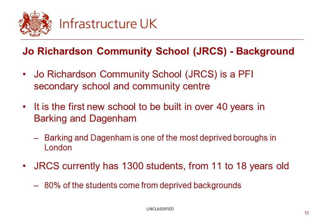 13 Jo Richardson Community School (JRCS) - Background Jo Richardson Community School (JRCS) is a PFI secondary school and community centre It is the first new school to be built in over 40 years in Barking and Dagenham –Barking and Dagenham is one of the most deprived boroughs in London JRCS currently has 1300 students, from 11 to 18 years old –80% of the students come from deprived backgrounds UNCLASSIFIED