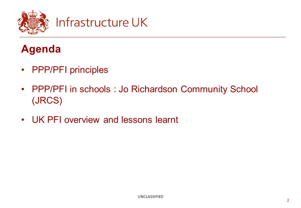2 Agenda PPP/PFI principles PPP/PFI in schools : Jo Richardson Community School (JRCS) UK PFI overview and lessons learnt UNCLASSIFIED
