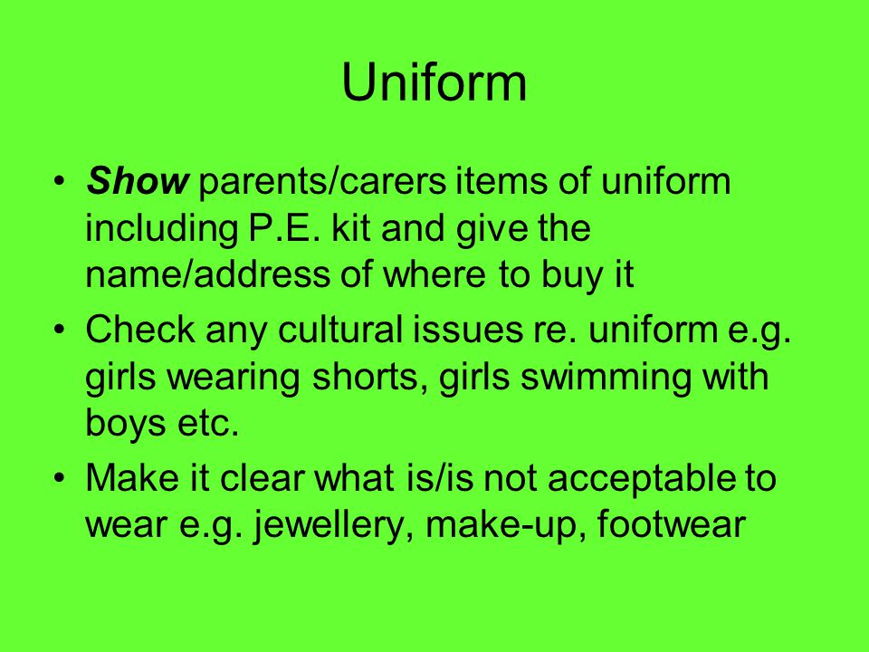Uniform Show parents/carers items of uniform including P.E. kit and give the name/address of where to buy it Check any cultural issues re. uniform e.g