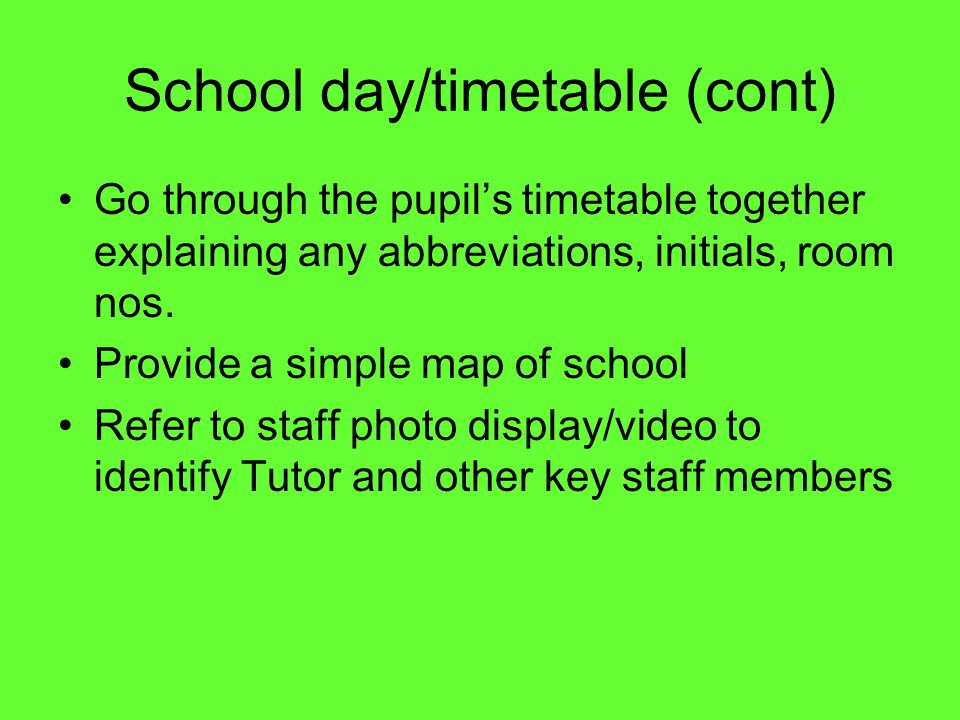 School day/timetable (cont) Go through the pupil's timetable together explaining any abbreviations, initials, room nos.