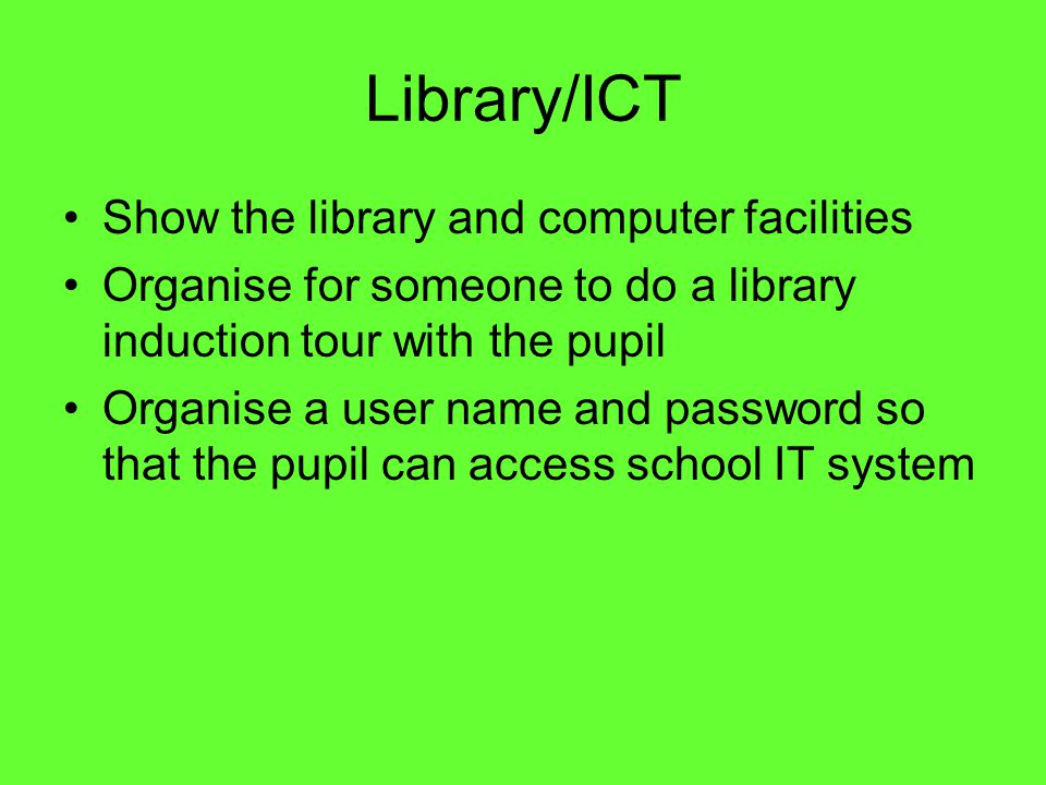 Library/ICT Show the library and computer facilities Organise for someone to do a library induction tour with the pupil Organise a user name and password so that the pupil can access school IT system