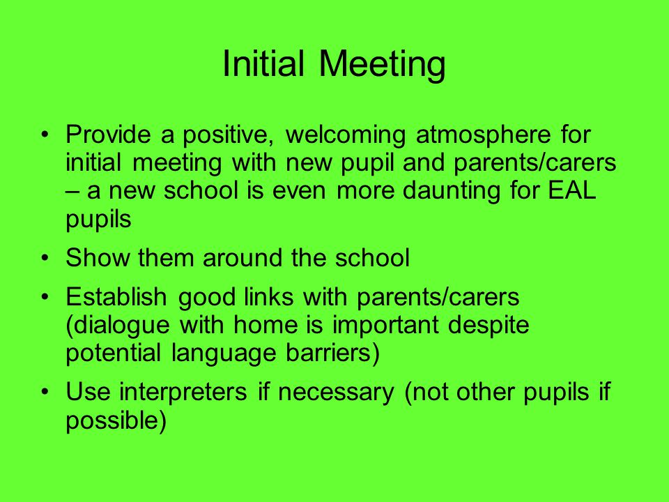 Initial Meeting Provide a positive, welcoming atmosphere for initial meeting with new pupil and parents/carers – a new school is even more daunting for EAL pupils Show them around the school Establish good links with parents/carers (dialogue with home is important despite potential language barriers) Use interpreters if necessary (not other pupils if possible)