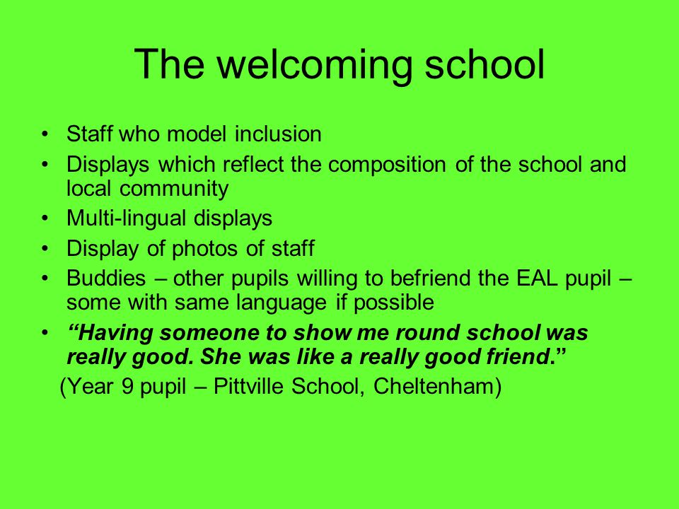 The welcoming school Staff who model inclusion Displays which reflect the composition of the school and local community Multi-lingual displays Display of photos of staff Buddies – other pupils willing to befriend the EAL pupil – some with same language if possible Having someone to show me round school was really good.