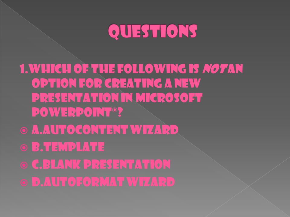 1.Which of the following is not an option for creating a new presentation in Microsoft PowerPoint®?  A.AutoContent wizard  B.template  C.blank pres