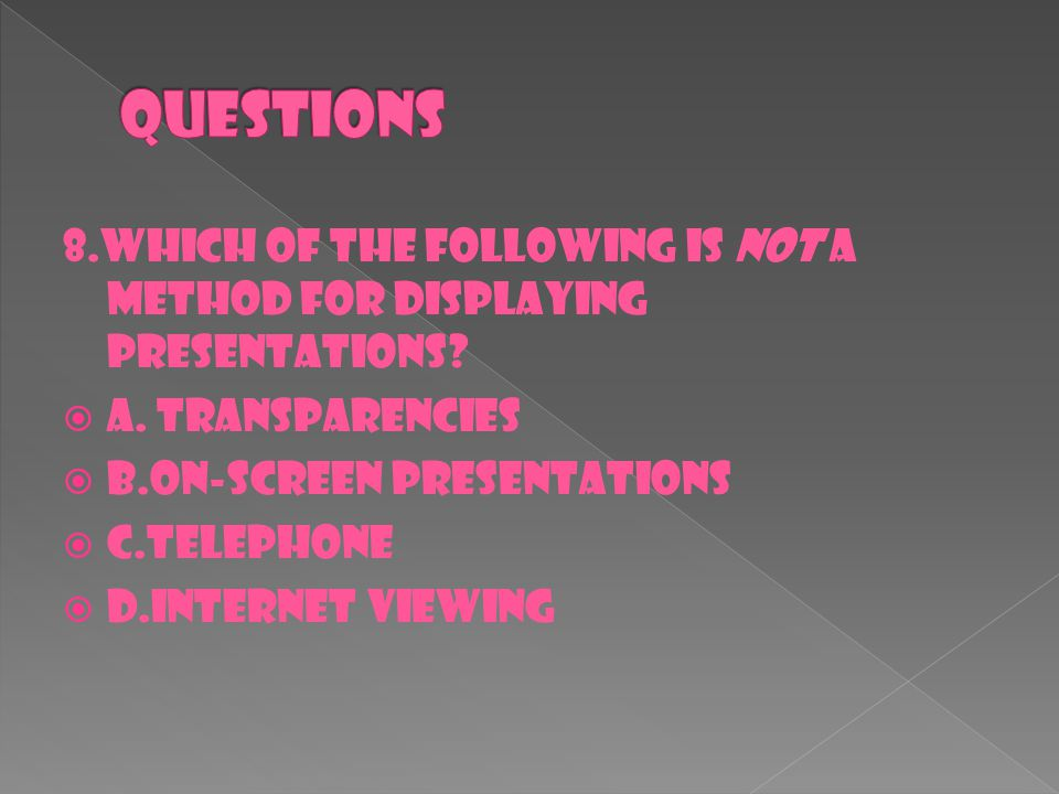 8.Which of the following is not a method for displaying presentations?  A. transparencies  B.on-screen presentations  C.telephone  D.Internet view