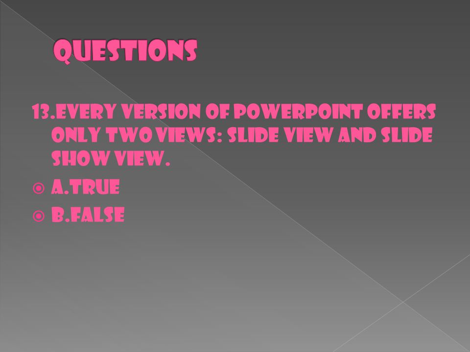 13.Every version of PowerPoint offers only two views: Slide view and Slide Show view.  A.True  B.False