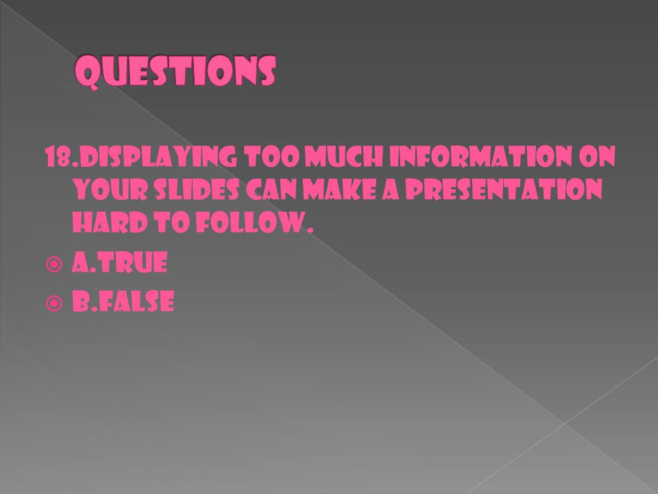 18.Displaying too much information on your slides can make a presentation hard to follow.  A.True  B.False