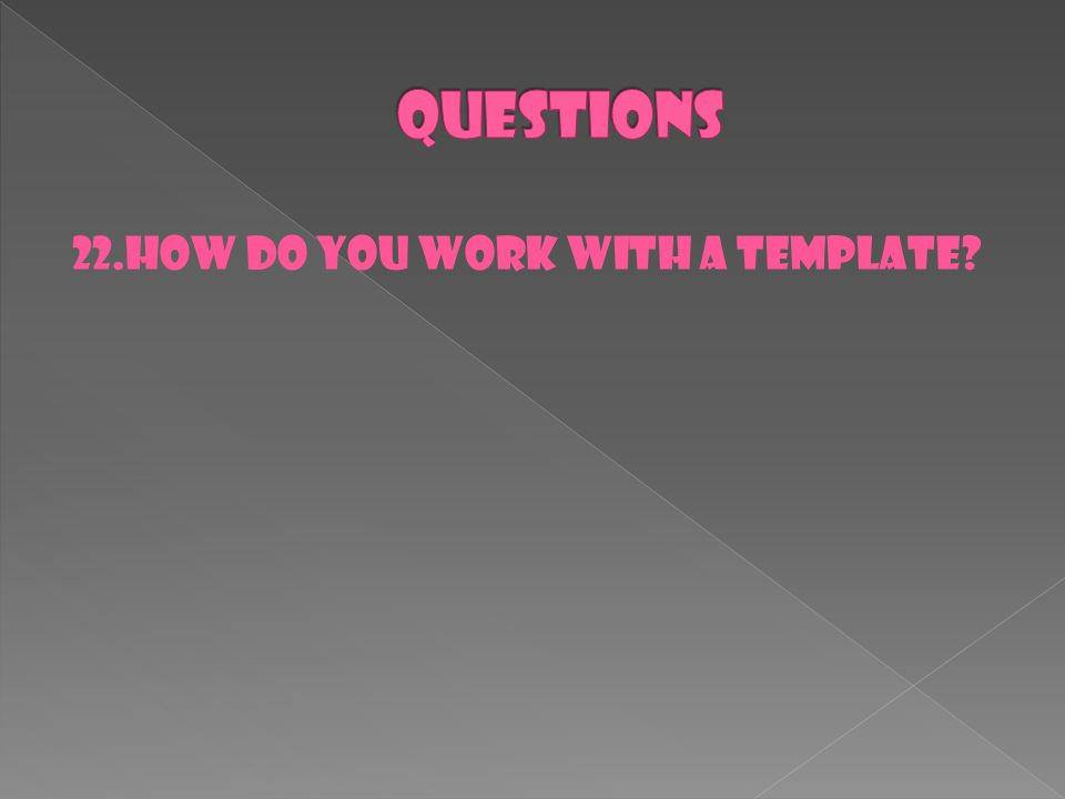 22.How do you work with a template?