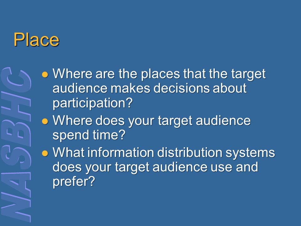 Place Where are the places that the target audience makes decisions about participation.