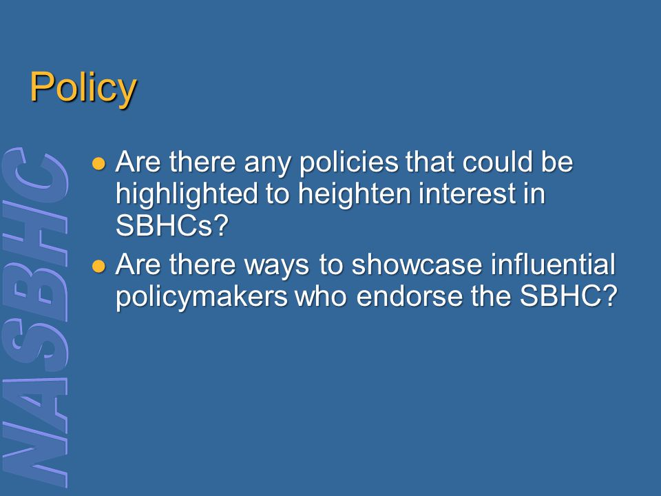 Policy Are there any policies that could be highlighted to heighten interest in SBHCs.