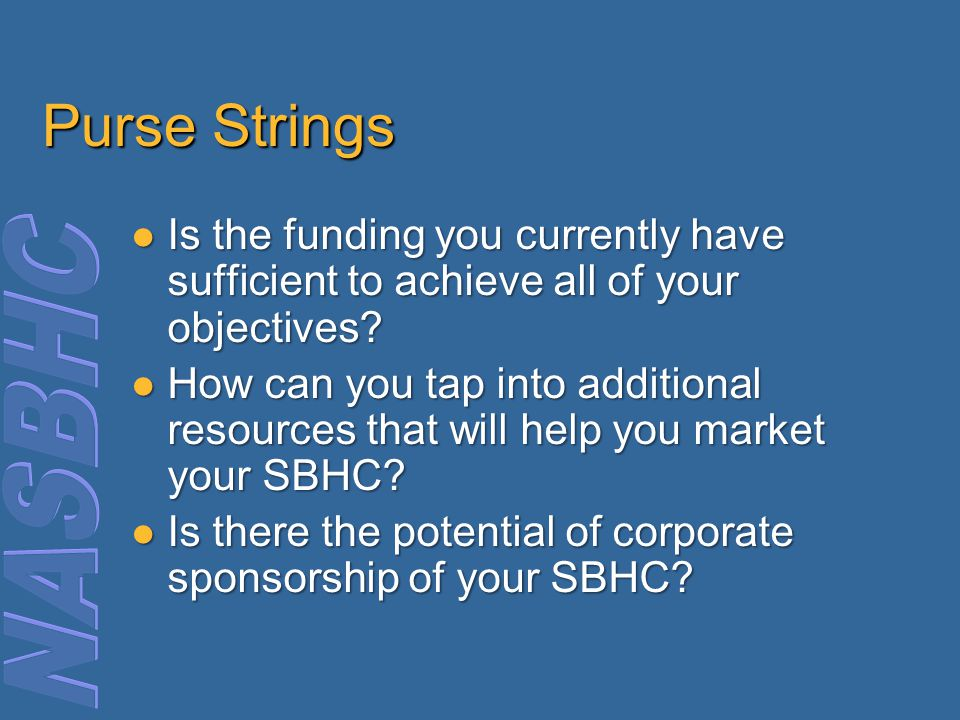 Purse Strings Is the funding you currently have sufficient to achieve all of your objectives.