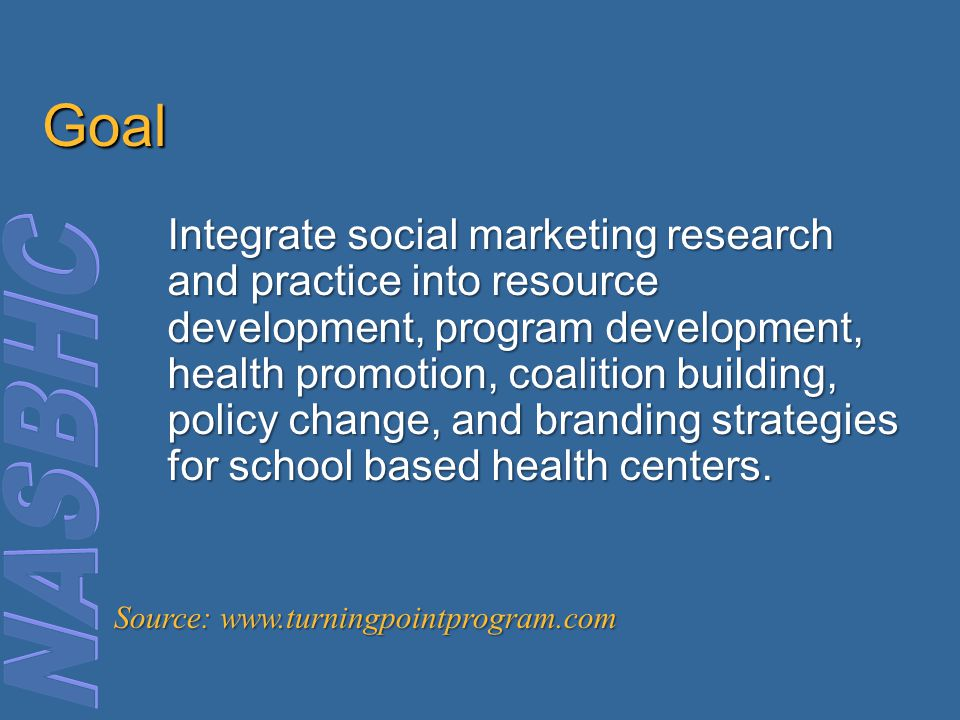 Goal Integrate social marketing research and practice into resource development, program development, health promotion, coalition building, policy change, and branding strategies for school based health centers.