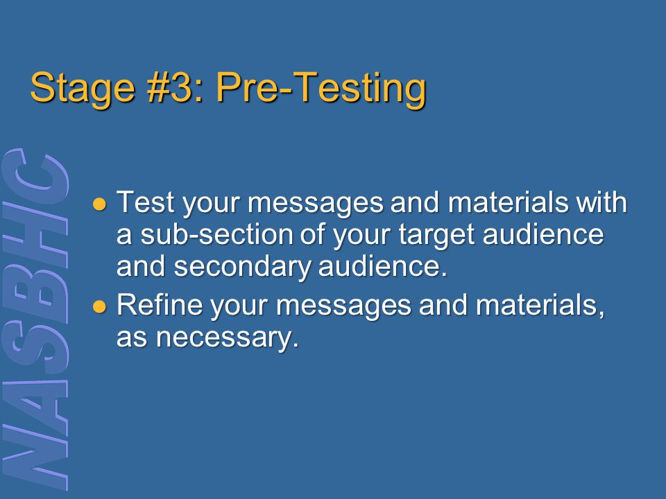 Stage #3: Pre-Testing Test your messages and materials with a sub-section of your target audience and secondary audience.