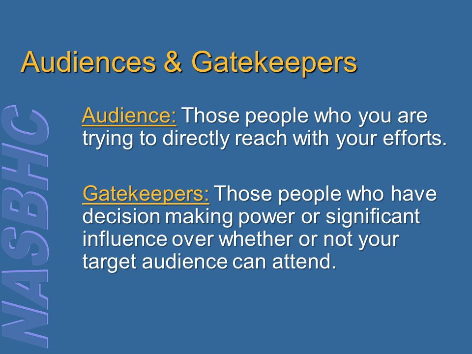 Audiences & Gatekeepers Audience: Those people who you are trying to directly reach with your efforts.