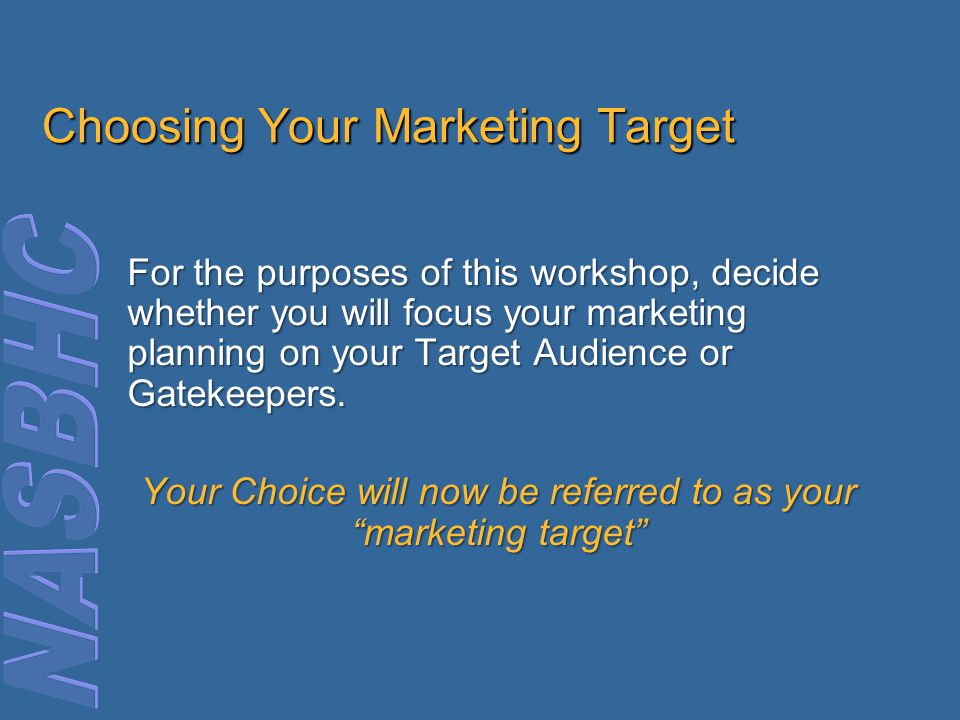 Choosing Your Marketing Target For the purposes of this workshop, decide whether you will focus your marketing planning on your Target Audience or Gatekeepers.