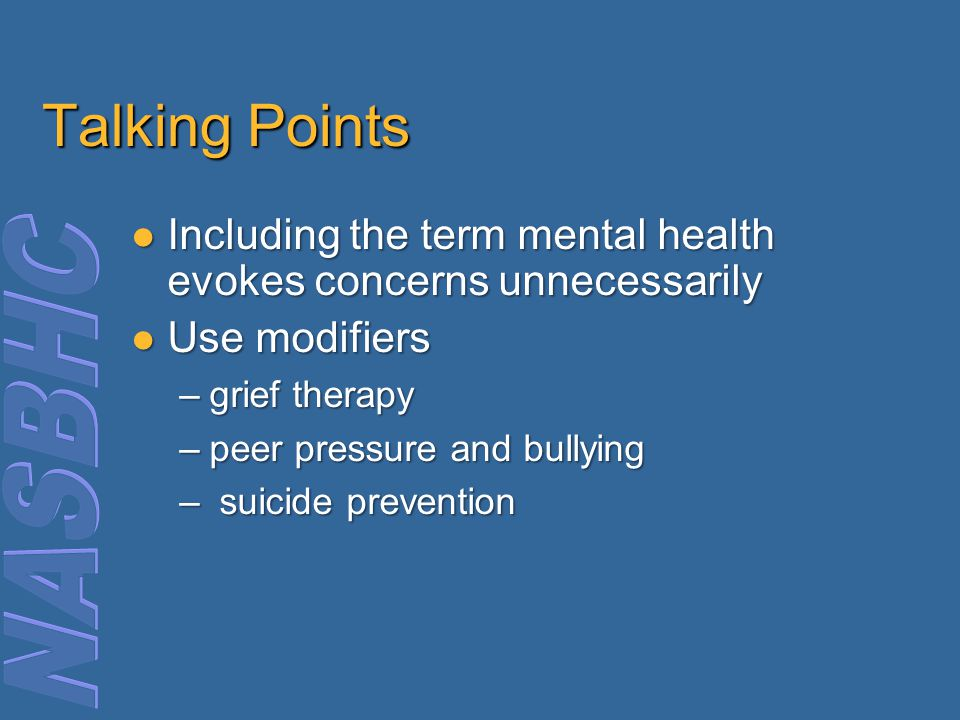 Talking Points Including the term mental health evokes concerns unnecessarily Including the term mental health evokes concerns unnecessarily Use modifiers Use modifiers –grief therapy –peer pressure and bullying – suicide prevention