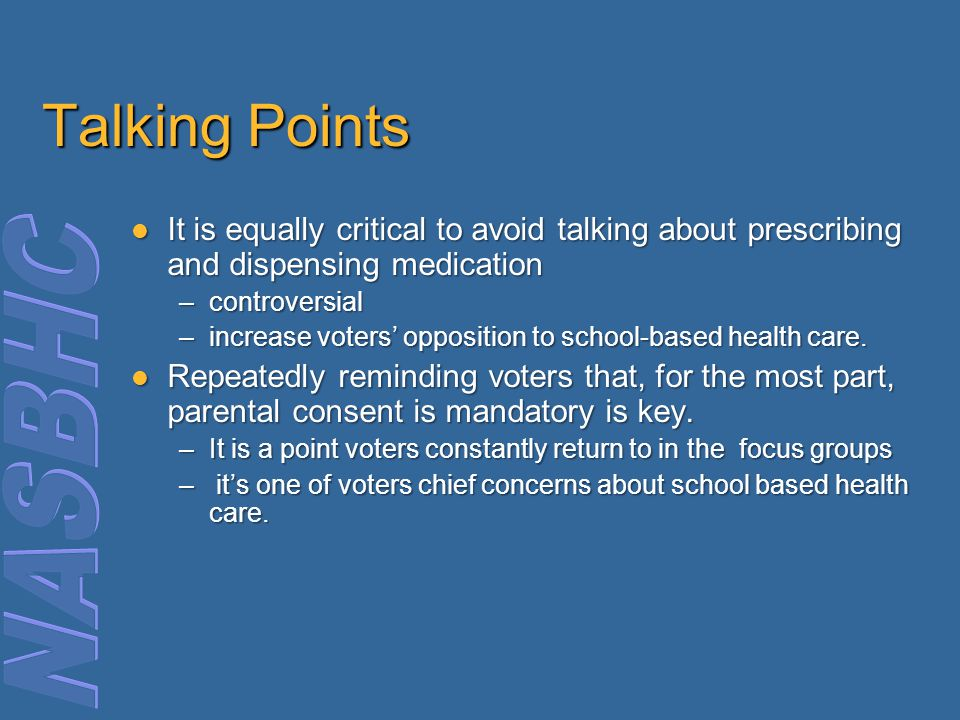 Talking Points It is equally critical to avoid talking about prescribing and dispensing medication It is equally critical to avoid talking about prescribing and dispensing medication –controversial –increase voters' opposition to school-based health care.