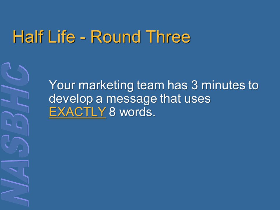 Half Life - Round Three Your marketing team has 3 minutes to develop a message that uses EXACTLY 8 words.
