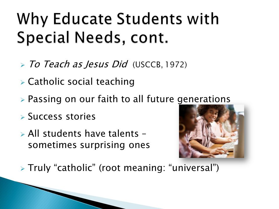  To Teach as Jesus Did (USCCB, 1972)  Catholic social teaching  Passing on our faith to all future generations  Success stories  All students have talents – sometimes surprising ones  Truly catholic (root meaning: universal )