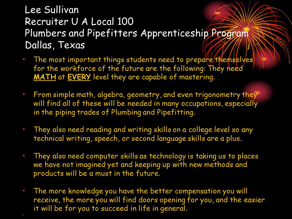 Lee Sullivan Recruiter U A Local 100 Plumbers and Pipefitters Apprenticeship Program Dallas, Texas The most important things students need to prepare themselves for the workforce of the future are the following: They need MATH at EVERY level they are capable of mastering.