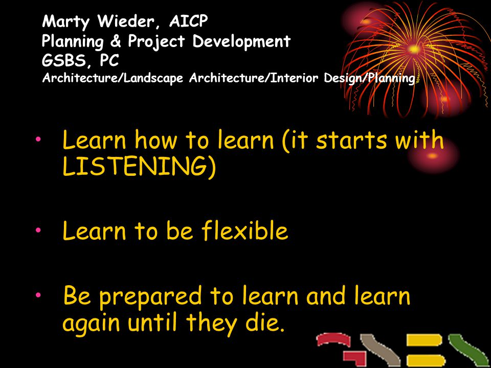 Marty Wieder, AICP Planning & Project Development GSBS, PC Architecture/Landscape Architecture/Interior Design/Planning Learn how to learn (it starts with LISTENING) Learn to be flexible Be prepared to learn and learn again until they die.