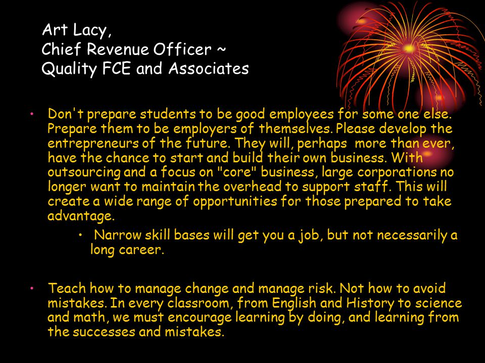 Art Lacy, Chief Revenue Officer ~ Quality FCE and Associates Don t prepare students to be good employees for some one else.