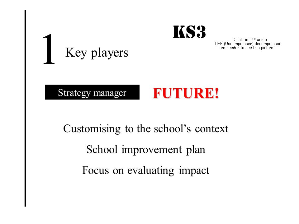KS3 IMPACT! 1 Key players Strategy manager Coordinating, auditing, planning and monitoring processes (depts and whole school) It is possible that as t