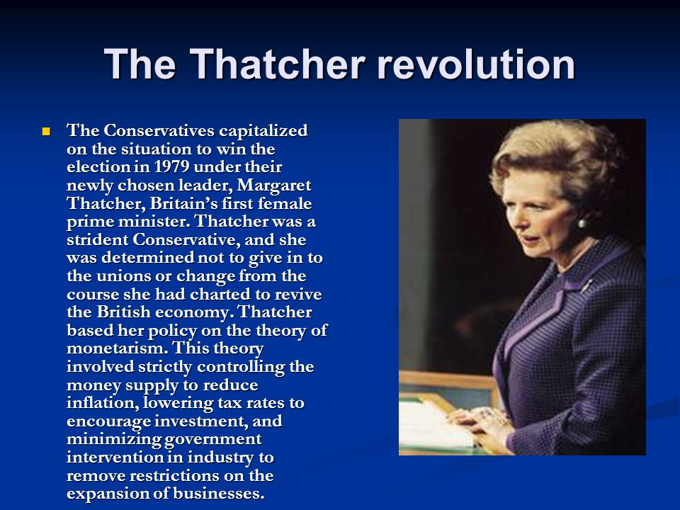The Thatcher revolution The Conservatives capitalized on the situation to win the election in 1979 under their newly chosen leader, Margaret Thatcher, Britain's first female prime minister.