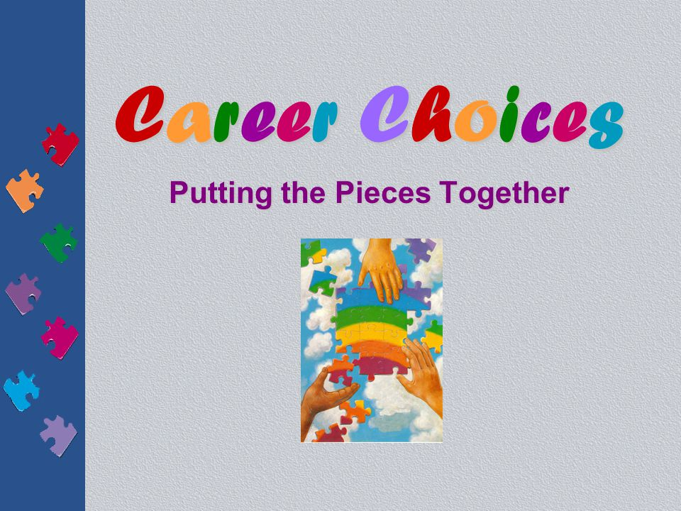 Career ChoicesCareer ChoicesCareer ChoicesCareer Choices Putting the Pieces Together