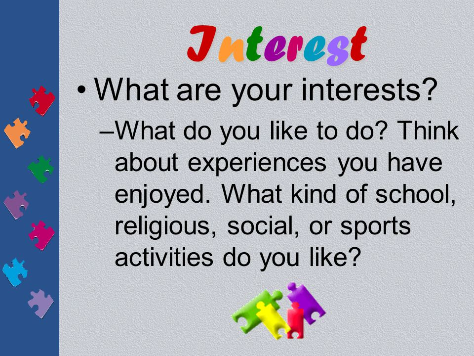 What are your interests.–What do you like to do. Think about experiences you have enjoyed.